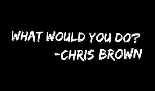 Chris Brown – What would you do?